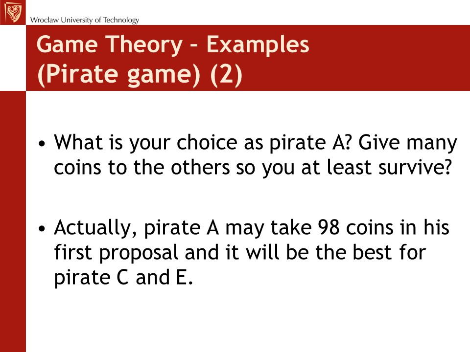 Game Theory – Examples (Pirate game) (2) What is your choice as pirate A? Give many coins to the others so you at least survive? Actually, pirate A ma