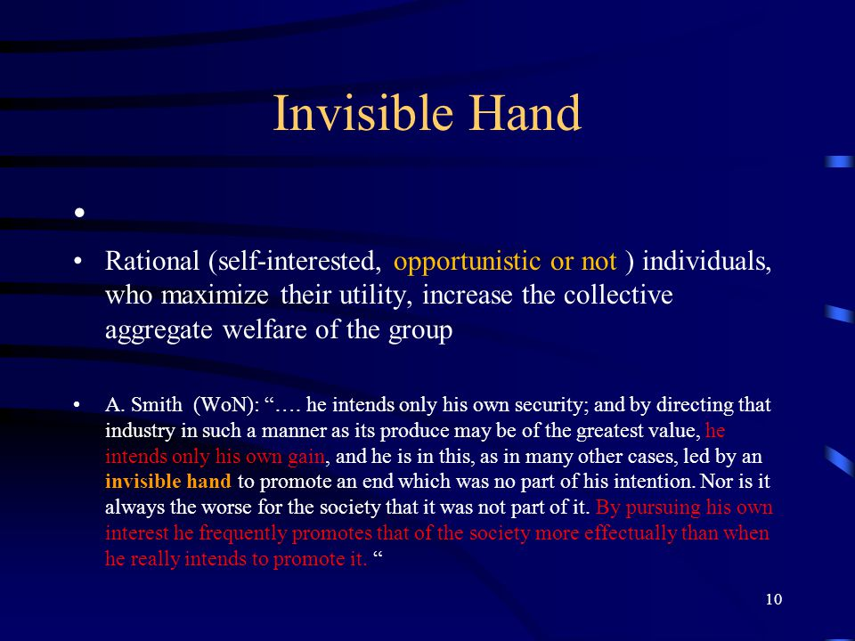 10 Invisible Hand Rational (self-interested, opportunistic or not ) individuals, who maximize their utility, increase the collective aggregate welfare of the group A.