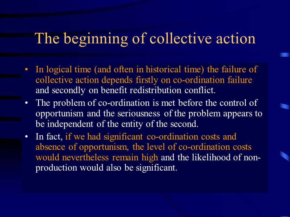The beginning of collective action In logical time (and often in historical time) the failure of collective action depends firstly on co-ordination failure and secondly on benefit redistribution conflict.