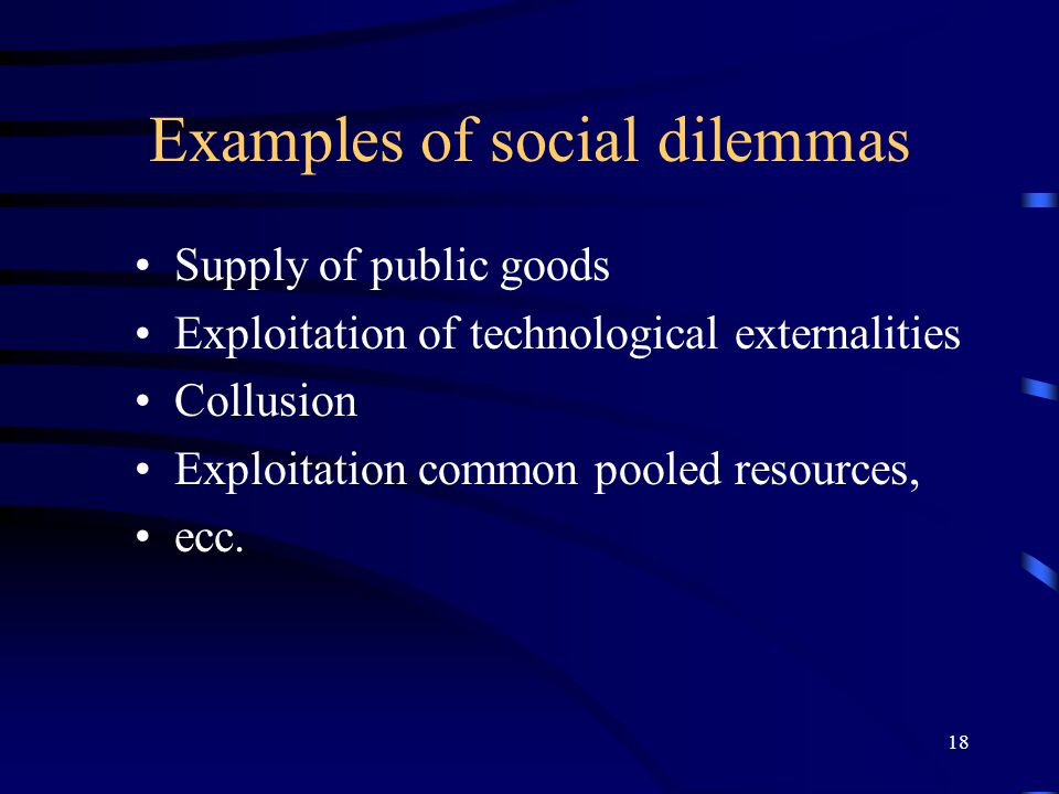 18 Examples of social dilemmas Supply of public goods Exploitation of technological externalities Collusion Exploitation common pooled resources, ecc.