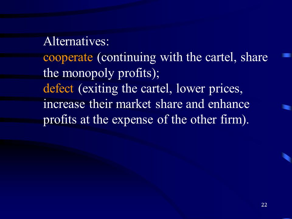 22 Alternatives: cooperate (continuing with the cartel, share the monopoly profits); defect (exiting the cartel, lower prices, increase their market share and enhance profits at the expense of the other firm).