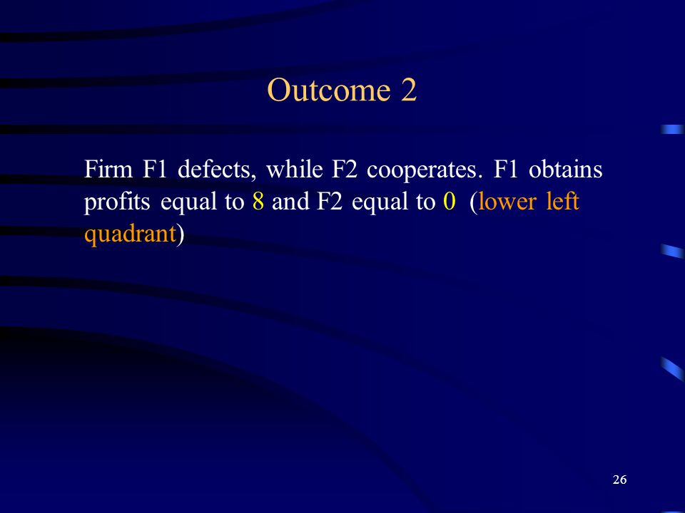 26 Outcome 2 Firm F1 defects, while F2 cooperates.