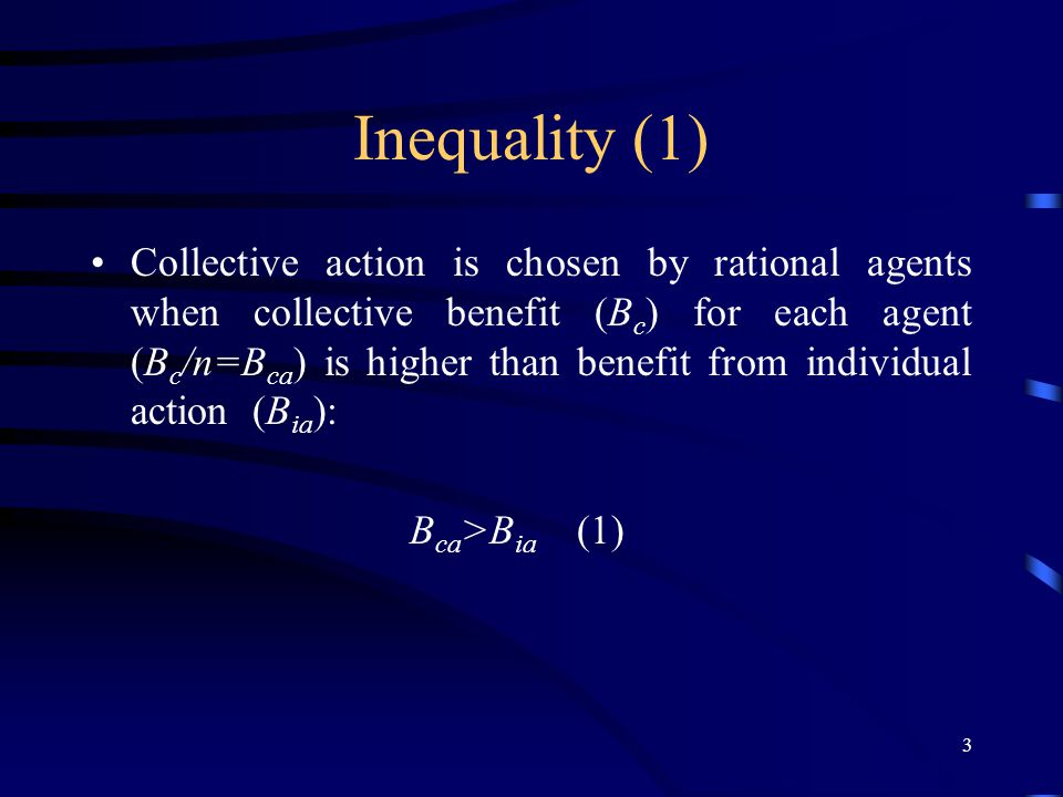 3 Inequality (1) Collective action is chosen by rational agents when collective benefit (B c ) for each agent (B c /n=B ca ) is higher than benefit from individual action (B ia ): B ca >B ia (1)