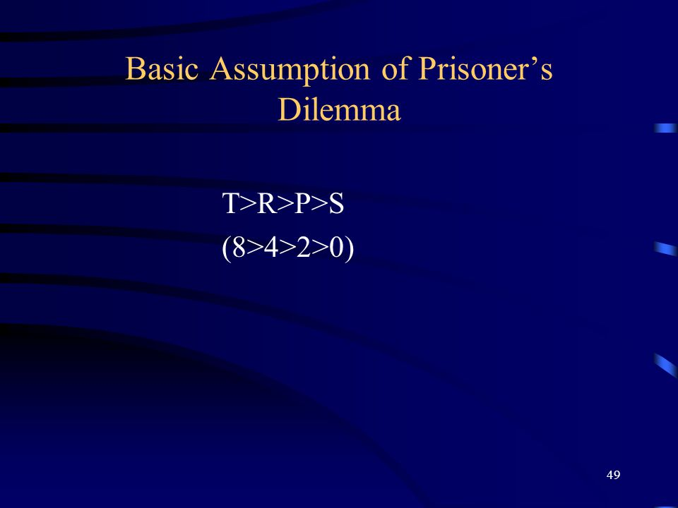 49 Basic Assumption of Prisoner's Dilemma T>R>P>S (8>4>2>0)