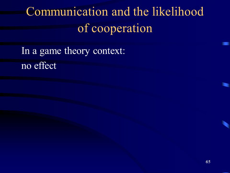 65 Communication and the likelihood of cooperation In a game theory context: no effect