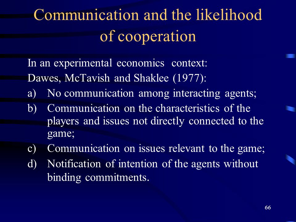 66 Communication and the likelihood of cooperation In an experimental economics context: Dawes, McTavish and Shaklee (1977): a)No communication among interacting agents; b)Communication on the characteristics of the players and issues not directly connected to the game; c)Communication on issues relevant to the game; d)Notification of intention of the agents without binding commitments.