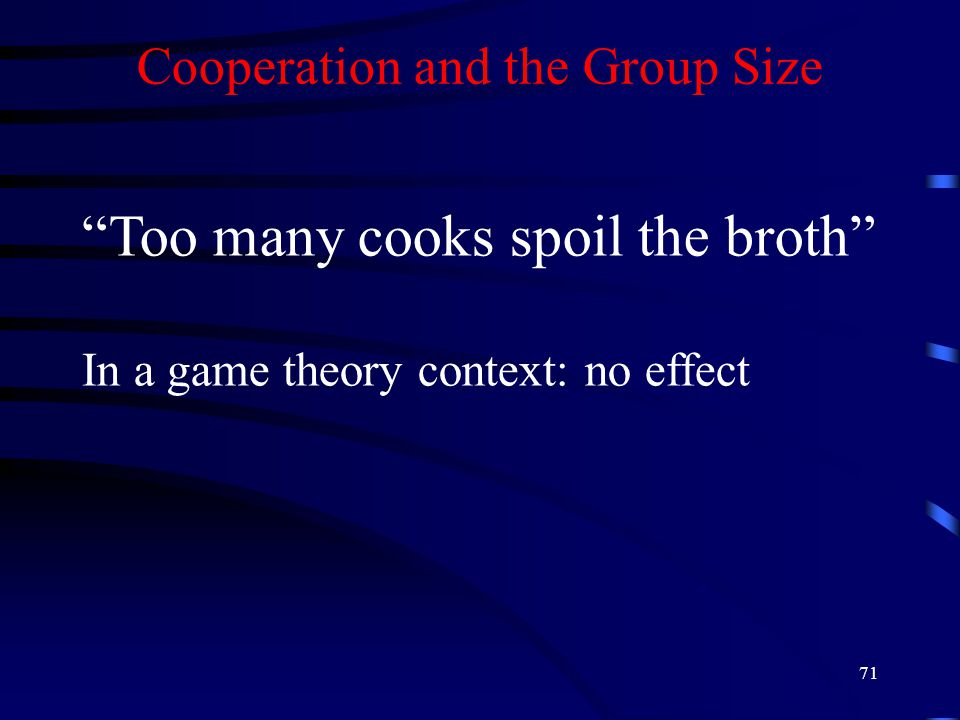 71 Cooperation and the Group Size Too many cooks spoil the broth In a game theory context: no effect