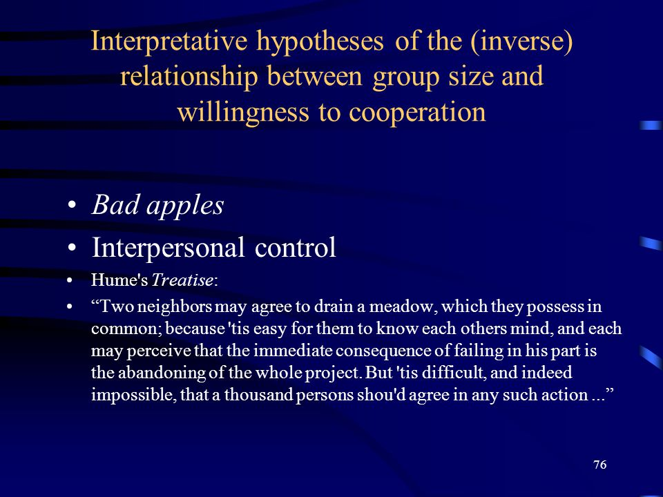 76 Interpretative hypotheses of the (inverse) relationship between group size and willingness to cooperation Bad apples Interpersonal control Hume s Treatise: Two neighbors may agree to drain a meadow, which they possess in common; because tis easy for them to know each others mind, and each may perceive that the immediate consequence of failing in his part is the abandoning of the whole project.