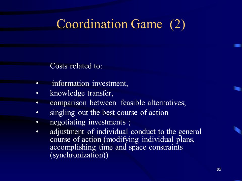 85 Coordination Game (2) Costs related to: information investment, knowledge transfer, comparison between feasible alternatives; singling out the best course of action negotiating investments ; adjustment of individual conduct to the general course of action (modifying individual plans, accomplishing time and space constraints (synchronization))