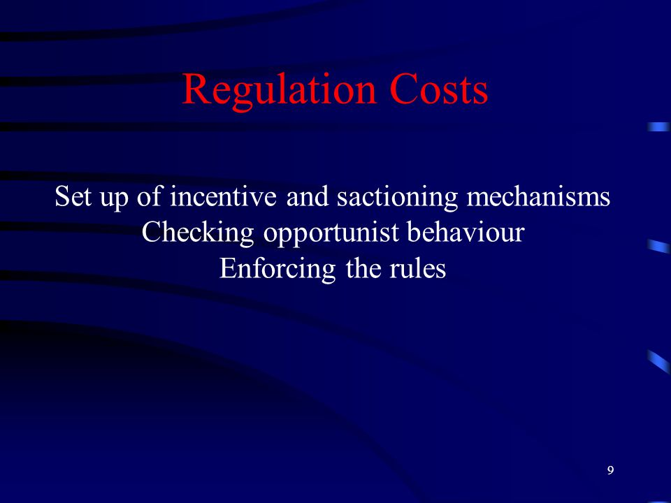 9 Regulation Costs Set up of incentive and sactioning mechanisms Checking opportunist behaviour Enforcing the rules