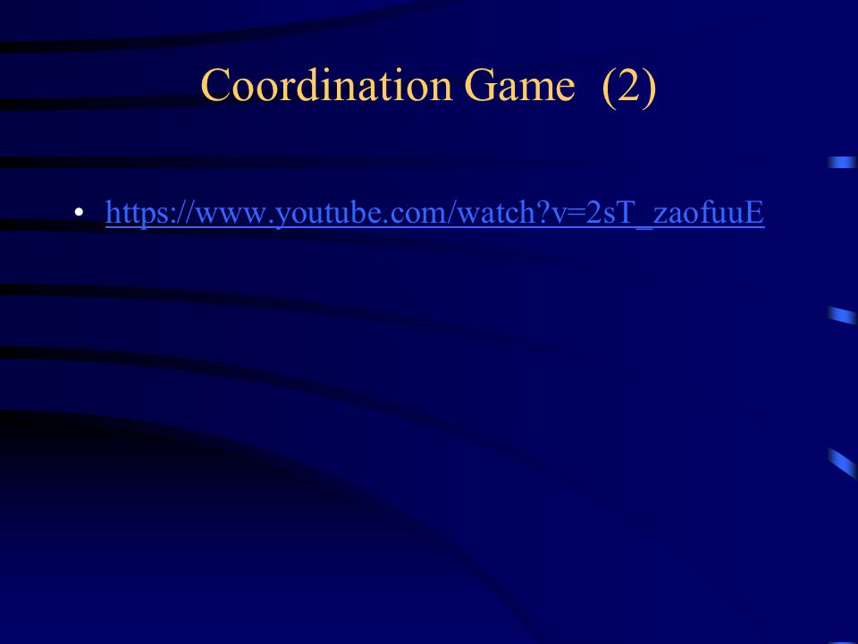 Coordination Game (2) https://www.youtube.com/watch v=2sT_zaofuuE