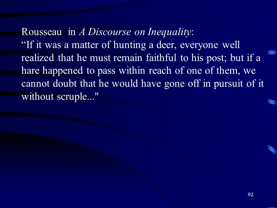 92 Rousseau in A Discourse on Inequality: If it was a matter of hunting a deer, everyone well realized that he must remain faithful to his post; but if a hare happened to pass within reach of one of them, we cannot doubt that he would have gone off in pursuit of it without scruple...