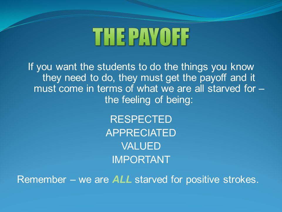 If you want the students to do the things you know they need to do, they must get the payoff and it must come in terms of what we are all starved for – the feeling of being: RESPECTED APPRECIATED VALUED IMPORTANT Remember – we are ALL starved for positive strokes.