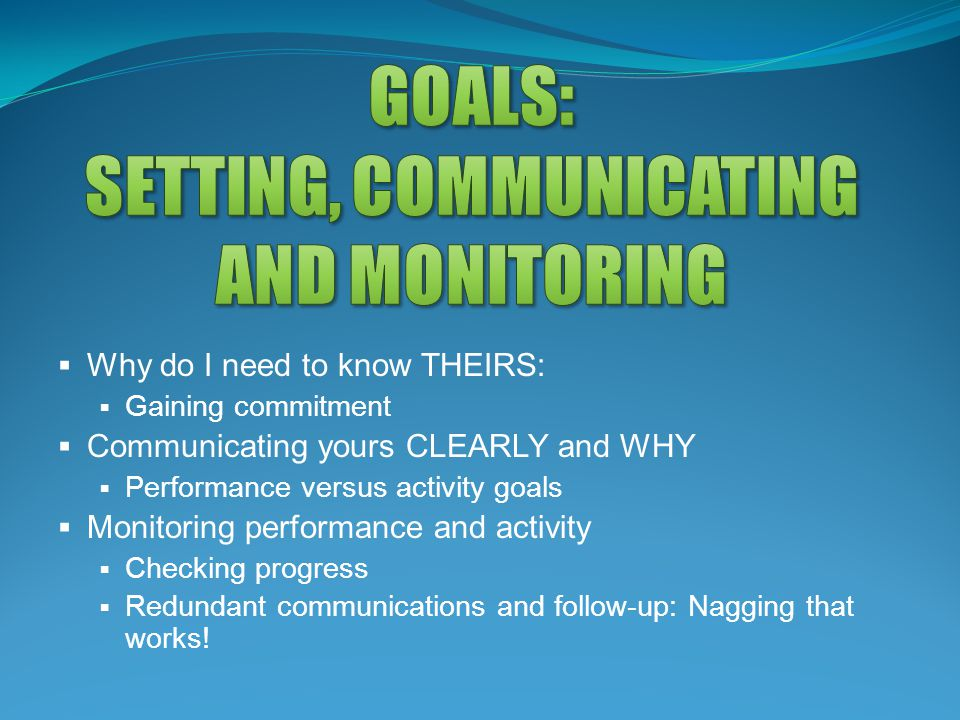  Why do I need to know THEIRS:  Gaining commitment  Communicating yours CLEARLY and WHY  Performance versus activity goals  Monitoring performanc