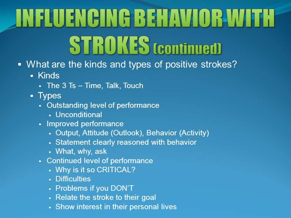  What are the kinds and types of positive strokes?  Kinds  The 3 Ts – Time, Talk, Touch  Types  Outstanding level of performance  Unconditional