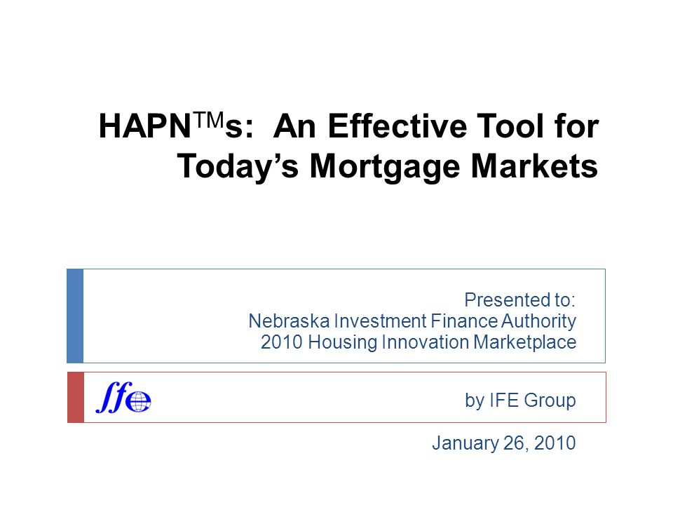 HAPN TM s: An Effective Tool for Today's Mortgage Markets Presented to: Nebraska Investment Finance Authority 2010 Housing Innovation Marketplace by IFE Group January 26, 2010