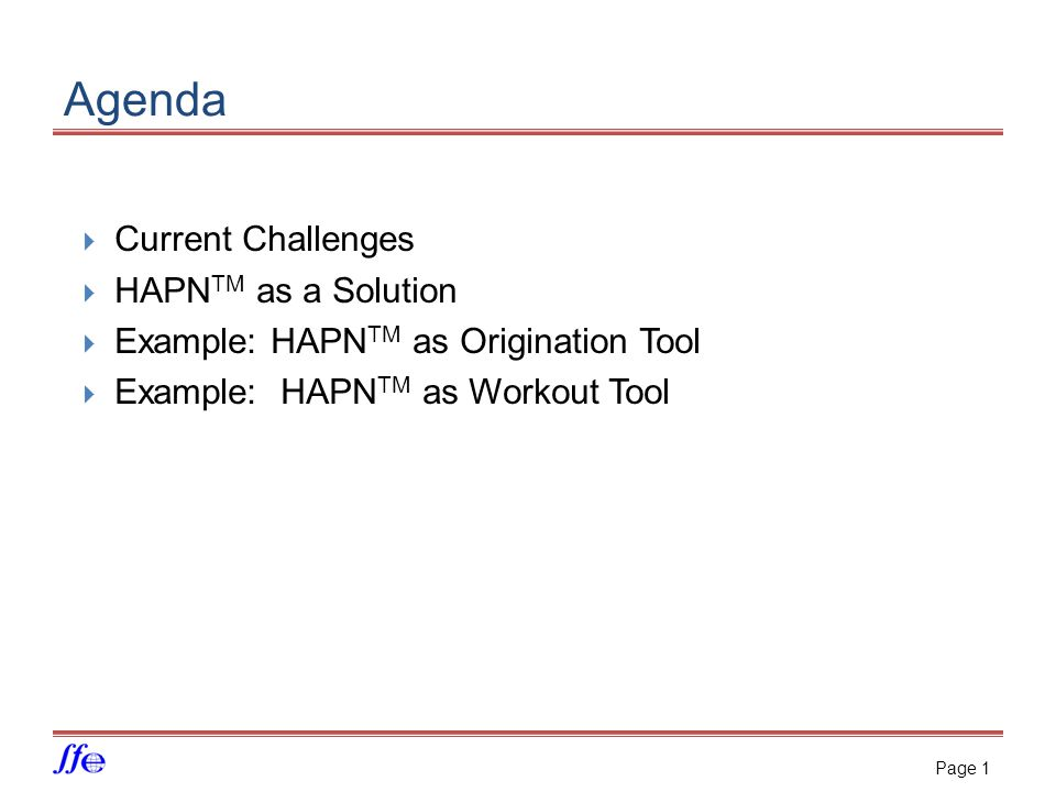 Agenda  Current Challenges  HAPN TM as a Solution  Example: HAPN TM as Origination Tool  Example: HAPN TM as Workout Tool Page 1