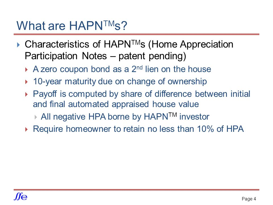 What are HAPN TM s?  Characteristics of HAPN TM s (Home Appreciation Participation Notes – patent pending)  A zero coupon bond as a 2 nd lien on the