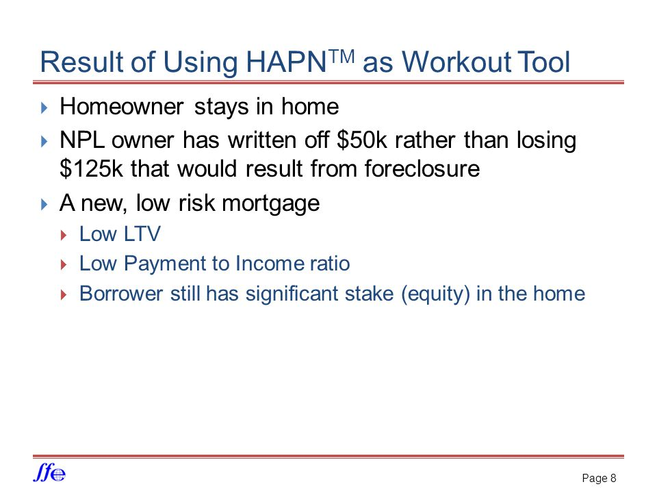 Result of Using HAPN TM as Workout Tool  Homeowner stays in home  NPL owner has written off $50k rather than losing $125k that would result from foreclosure  A new, low risk mortgage  Low LTV  Low Payment to Income ratio  Borrower still has significant stake (equity) in the home Page 8