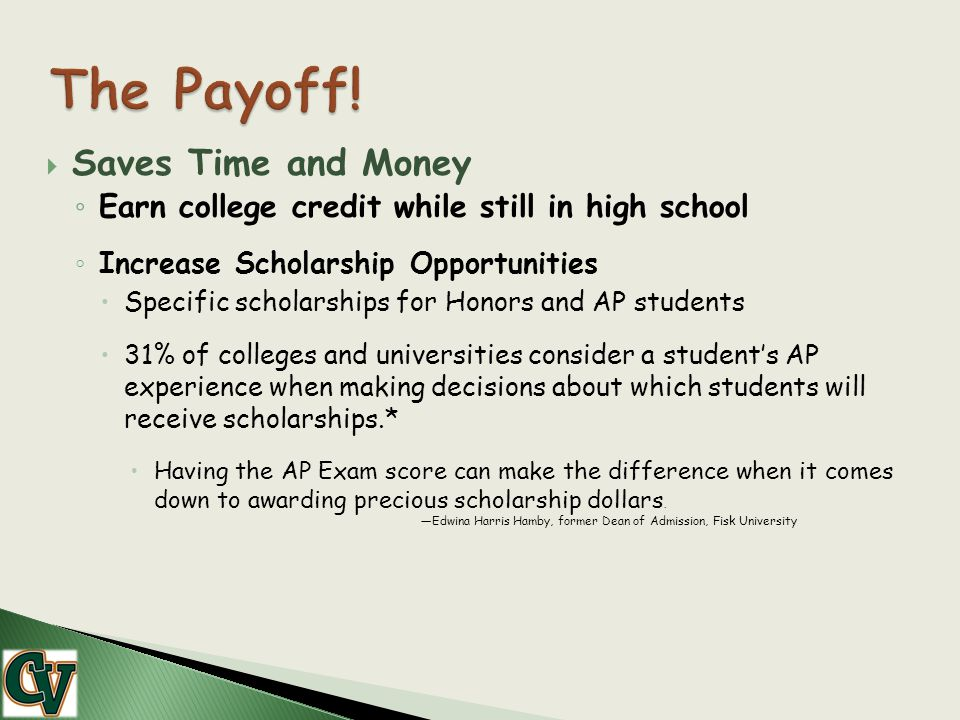  Saves Time and Money ◦ Earn college credit while still in high school ◦ Increase Scholarship Opportunities  Specific scholarships for Honors and AP