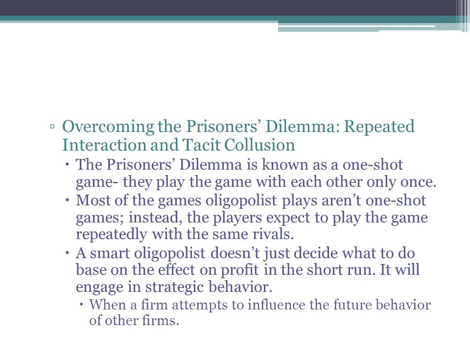 ▫Overcoming the Prisoners' Dilemma: Repeated Interaction and Tacit Collusion  The Prisoners' Dilemma is known as a one-shot game- they play the game with each other only once.