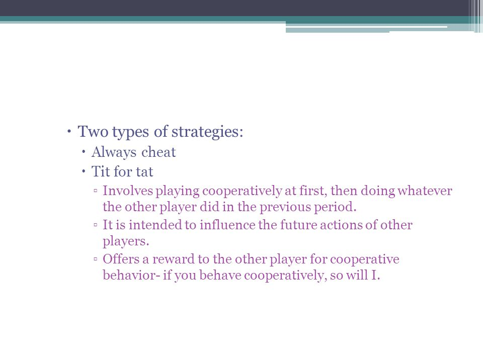  Two types of strategies:  Always cheat  Tit for tat ▫Involves playing cooperatively at first, then doing whatever the other player did in the previous period.