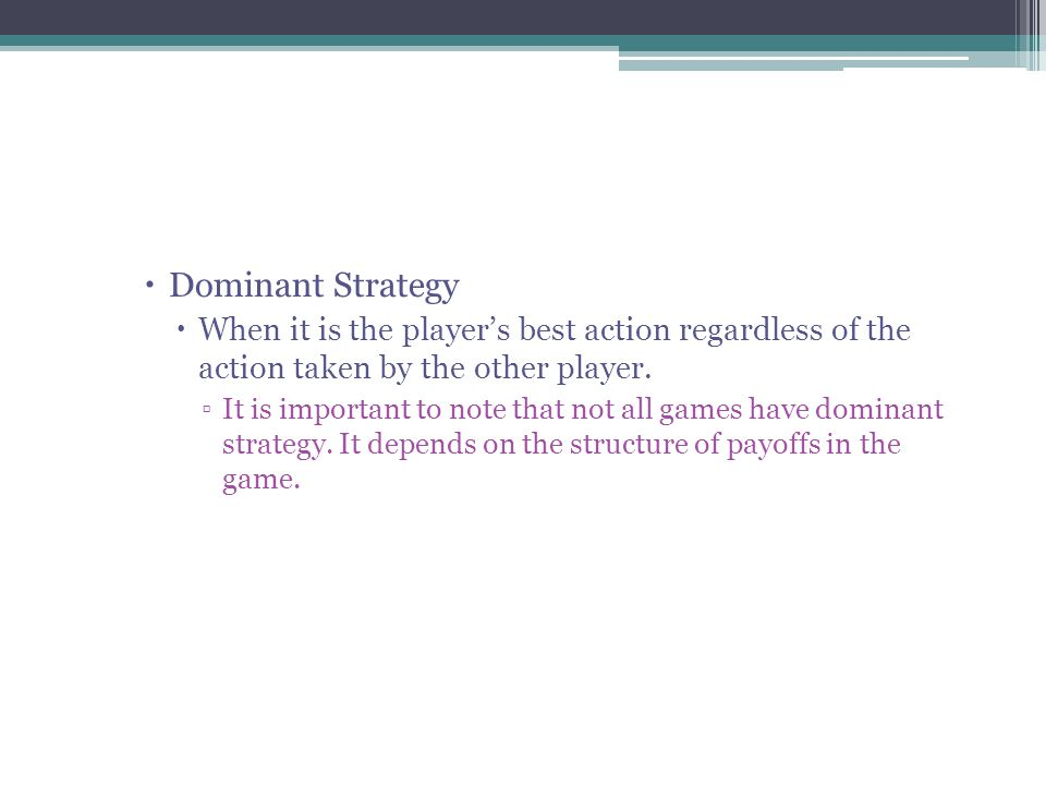  Dominant Strategy  When it is the player's best action regardless of the action taken by the other player.