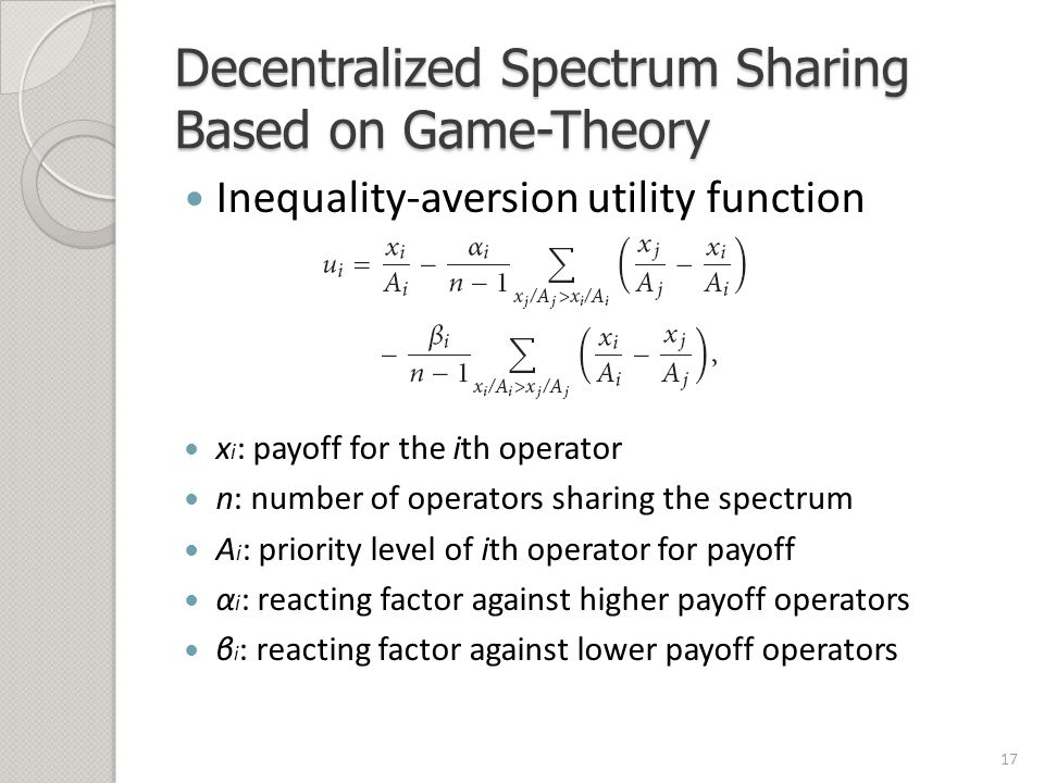 Decentralized Spectrum Sharing Based on Game-Theory Inequality-aversion utility function x i : payoff for the ith operator n: number of operators sharing the spectrum A i : priority level of ith operator for payoff α i : reacting factor against higher payoff operators β i : reacting factor against lower payoff operators 17