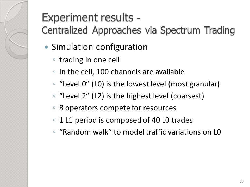 Experiment results - Centralized Approaches via Spectrum Trading Simulation configuration ◦ trading in one cell ◦ In the cell, 100 channels are available ◦ Level 0 (L0) is the lowest level (most granular) ◦ Level 2 (L2) is the highest level (coarsest) ◦ 8 operators compete for resources ◦ 1 L1 period is composed of 40 L0 trades ◦ Random walk to model traffic variations on L0 20