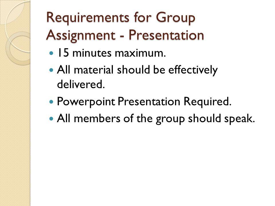 Requirements for Group Assignment - Presentation 15 minutes maximum. All material should be effectively delivered. Powerpoint Presentation Required. A