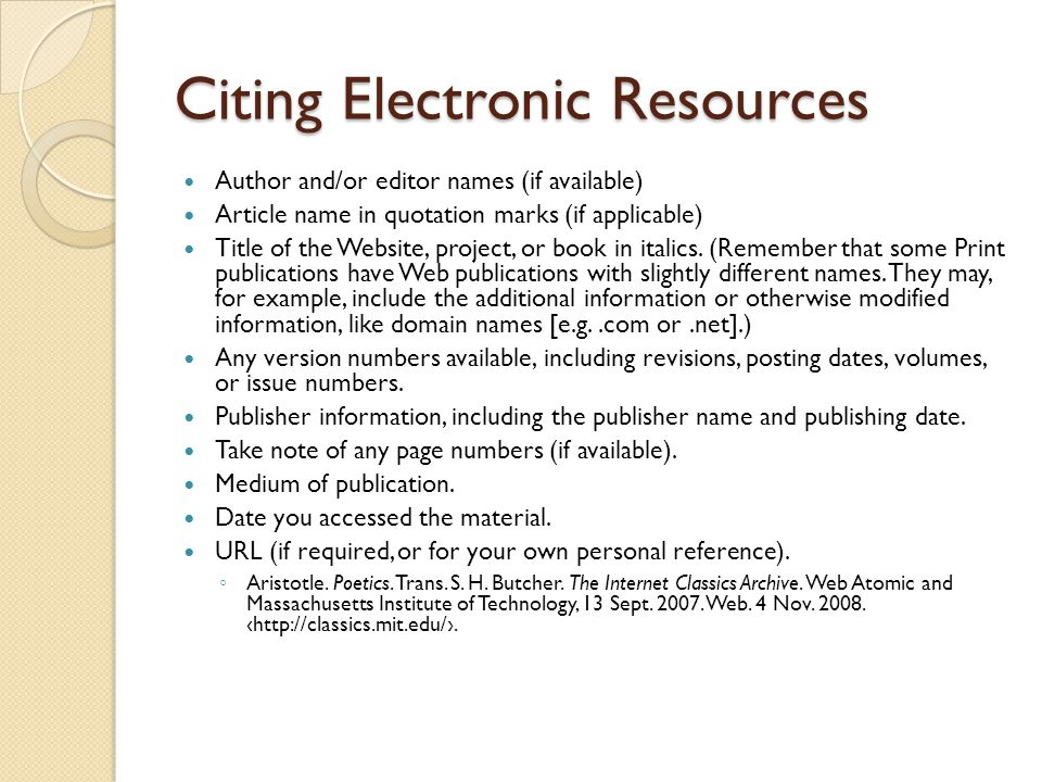Citing Electronic Resources Author and/or editor names (if available) Article name in quotation marks (if applicable) Title of the Website, project, or book in italics.