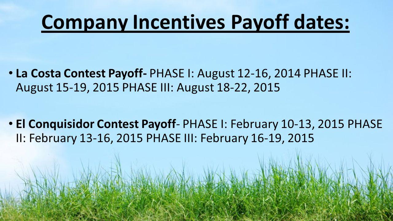 Company Incentives Payoff dates: La Costa Contest Payoff- PHASE I: August 12-16, 2014 PHASE II: August 15-19, 2015 PHASE III: August 18-22, 2015 El Co