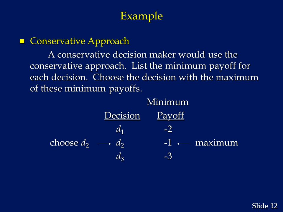 12 Slide Example n Conservative Approach A conservative decision maker would use the conservative approach. List the minimum payoff for each decision.
