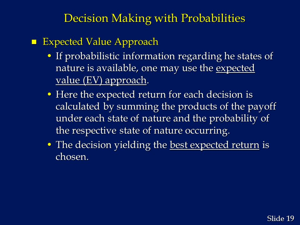 19 Slide Decision Making with Probabilities n Expected Value Approach If probabilistic information regarding he states of nature is available, one may