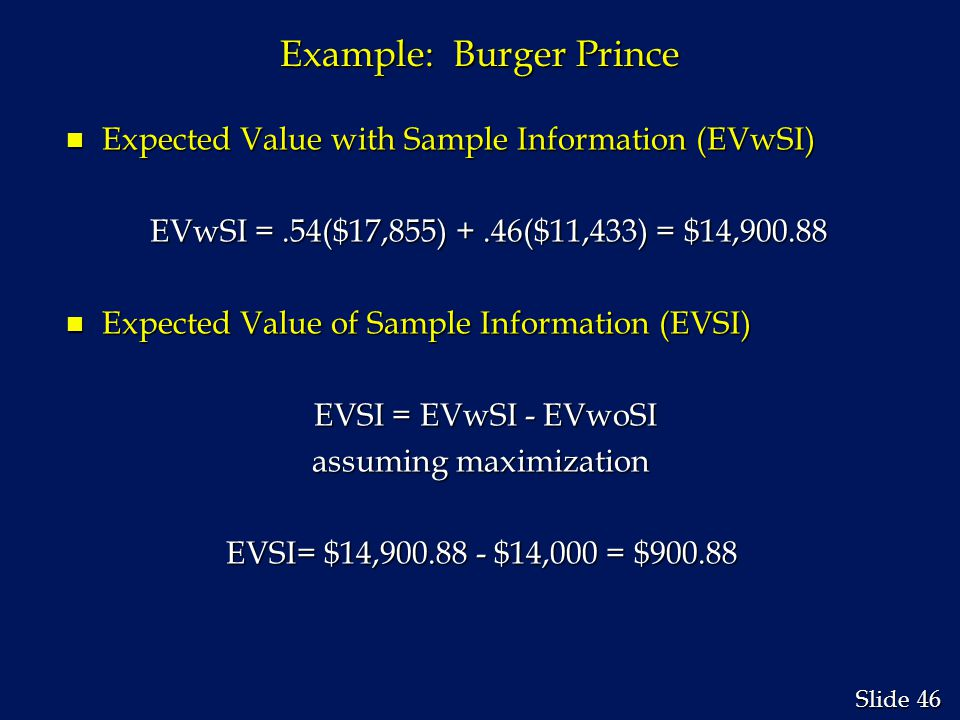 46 Slide Example: Burger Prince n Expected Value with Sample Information (EVwSI) EVwSI =.54($17,855) +.46($11,433) = $14,900.88 EVwSI =.54($17,855) +.