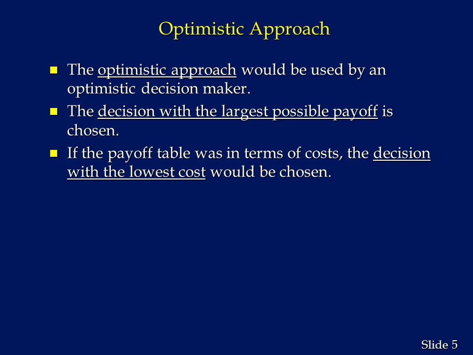 5 5 Slide Optimistic Approach n The optimistic approach would be used by an optimistic decision maker. n The decision with the largest possible payoff