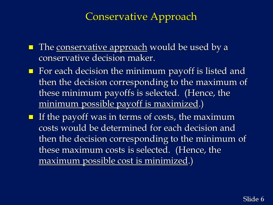 6 6 Slide Conservative Approach n The conservative approach would be used by a conservative decision maker. n For each decision the minimum payoff is