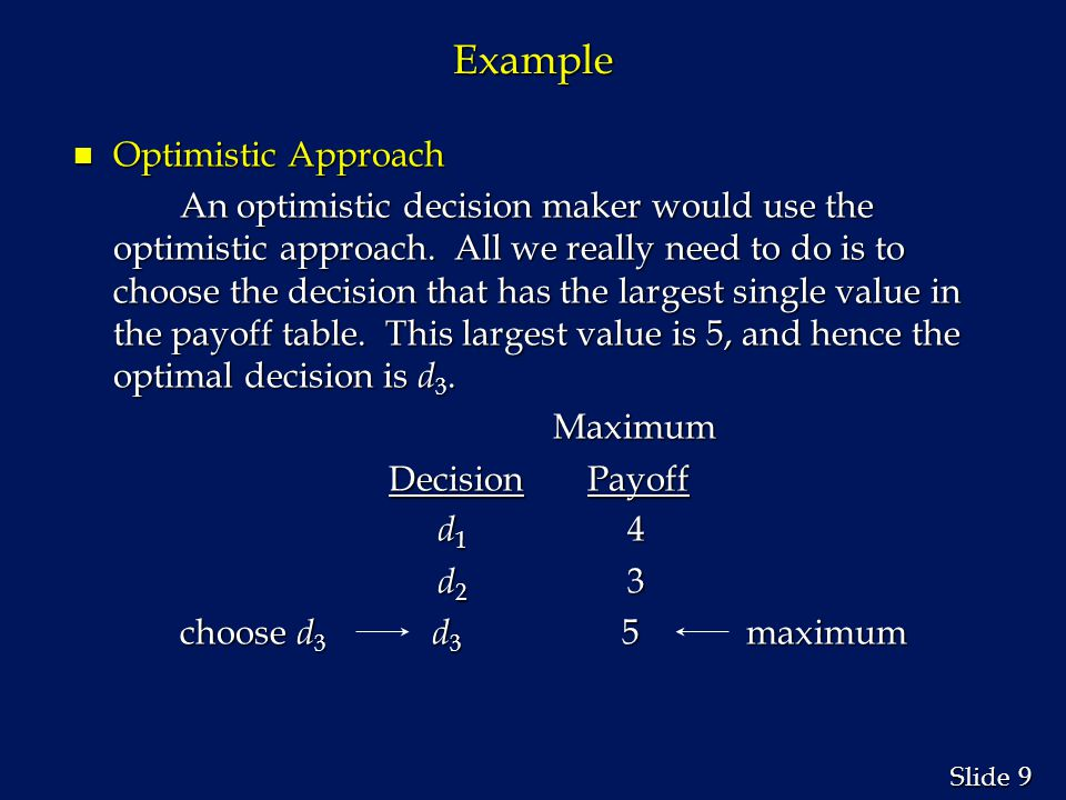 9 9 Slide Example n Optimistic Approach An optimistic decision maker would use the optimistic approach. All we really need to do is to choose the deci