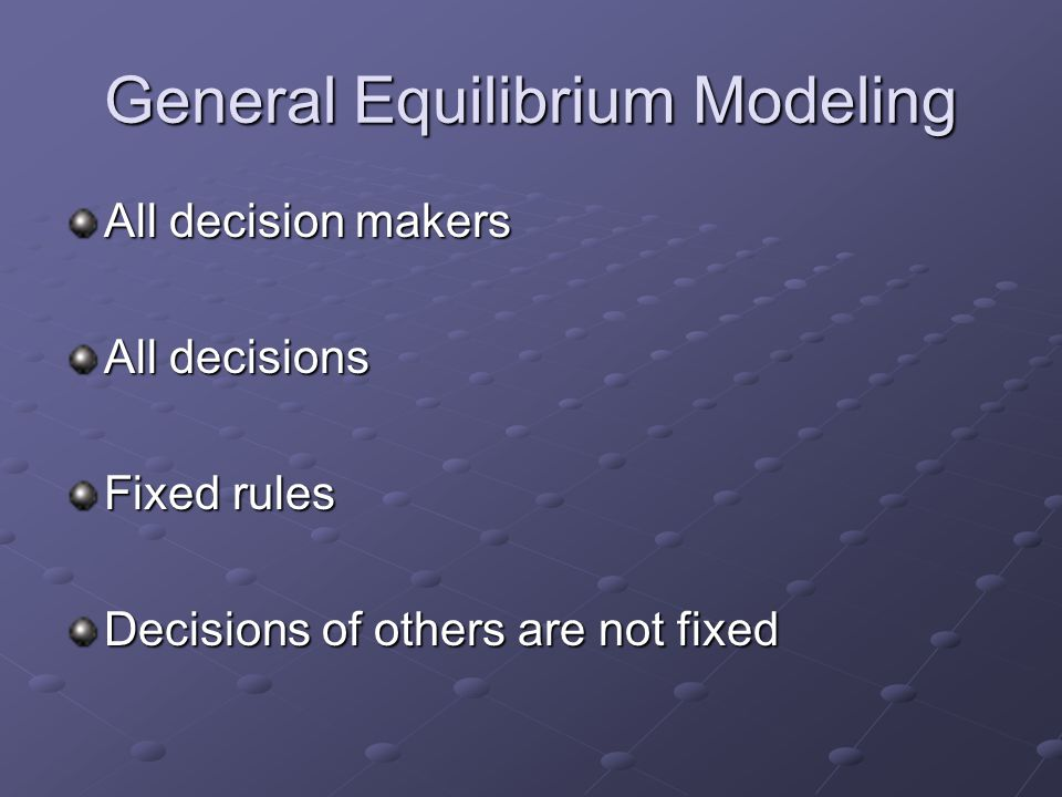 General Equilibrium Modeling All decision makers All decisions Fixed rules Decisions of others are not fixed
