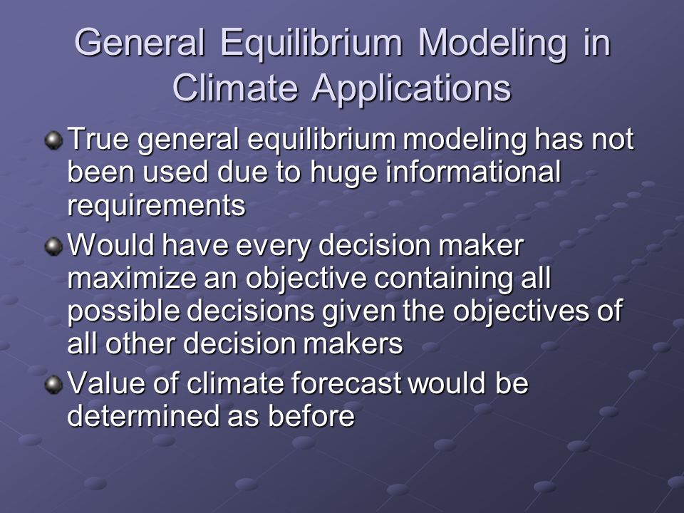 General Equilibrium Modeling in Climate Applications True general equilibrium modeling has not been used due to huge informational requirements Would have every decision maker maximize an objective containing all possible decisions given the objectives of all other decision makers Value of climate forecast would be determined as before