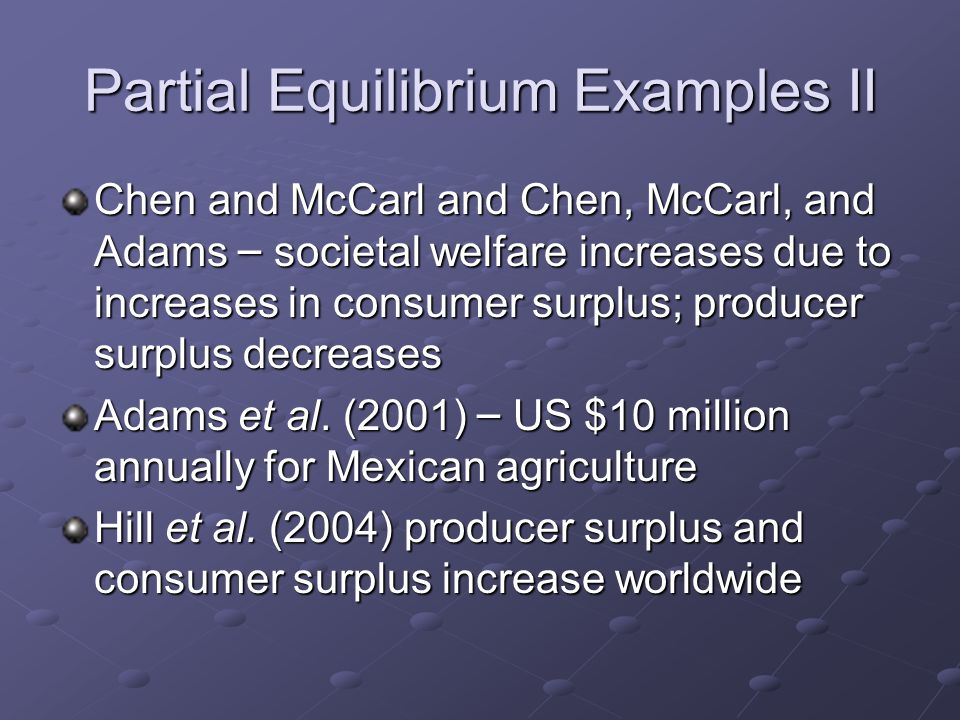 Partial Equilibrium Examples II Chen and McCarl and Chen, McCarl, and Adams – societal welfare increases due to increases in consumer surplus; produce