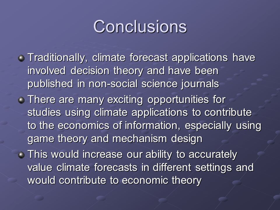 Conclusions Traditionally, climate forecast applications have involved decision theory and have been published in non-social science journals There are many exciting opportunities for studies using climate applications to contribute to the economics of information, especially using game theory and mechanism design This would increase our ability to accurately value climate forecasts in different settings and would contribute to economic theory