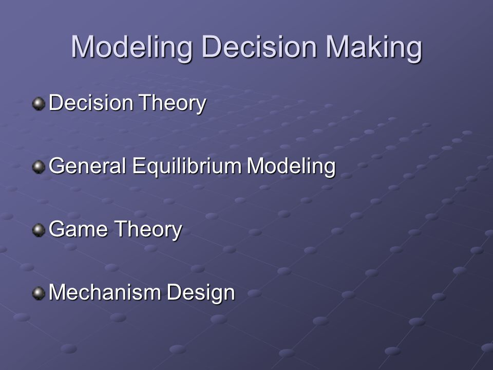 Modeling Decision Making Decision Theory General Equilibrium Modeling Game Theory Mechanism Design