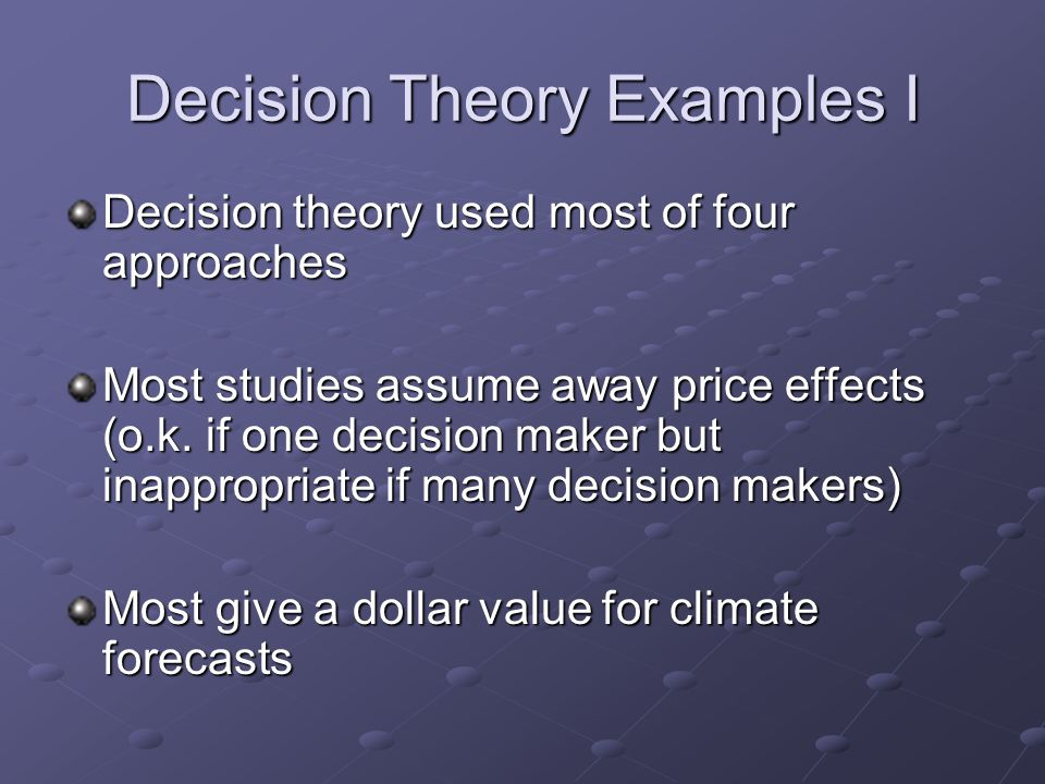 Decision Theory Examples I Decision theory used most of four approaches Most studies assume away price effects (o.k. if one decision maker but inappro
