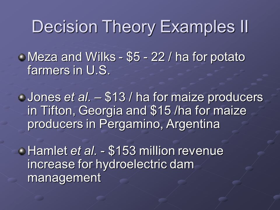 Decision Theory Examples II Meza and Wilks - $5 - 22 / ha for potato farmers in U.S. Jones et al. – $13 / ha for maize producers in Tifton, Georgia an