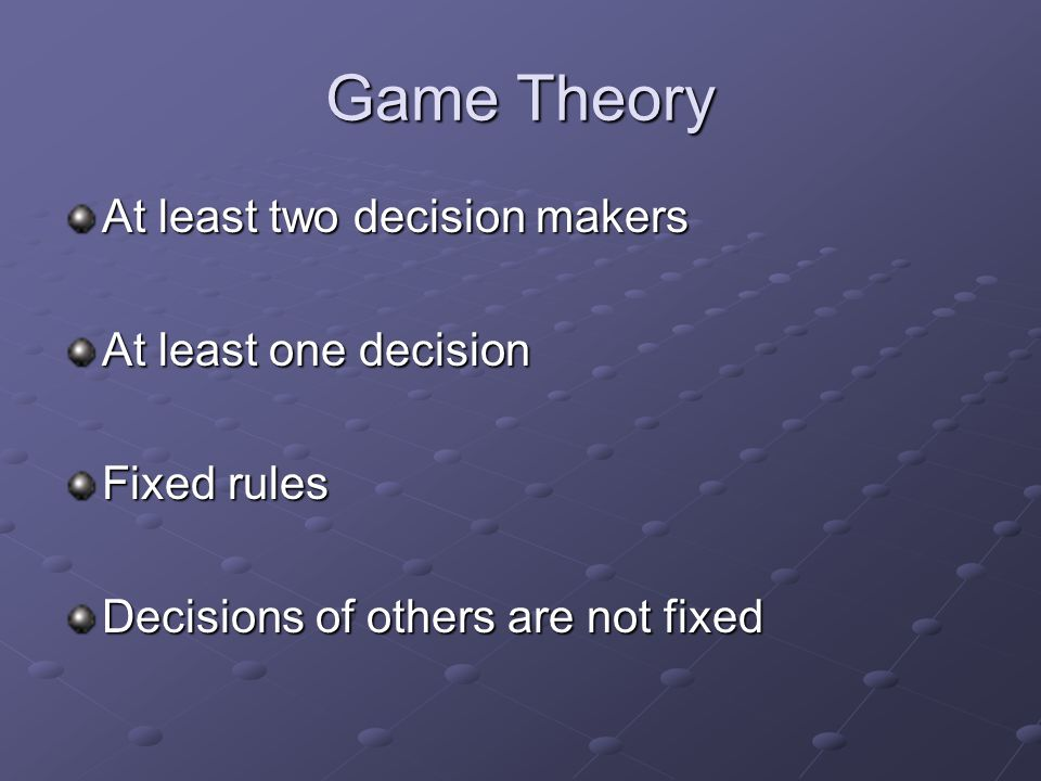 Game Theory At least two decision makers At least one decision Fixed rules Decisions of others are not fixed