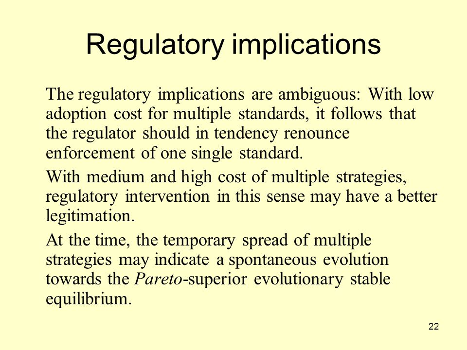 22 Regulatory implications The regulatory implications are ambiguous: With low adoption cost for multiple standards, it follows that the regulator should in tendency renounce enforcement of one single standard.