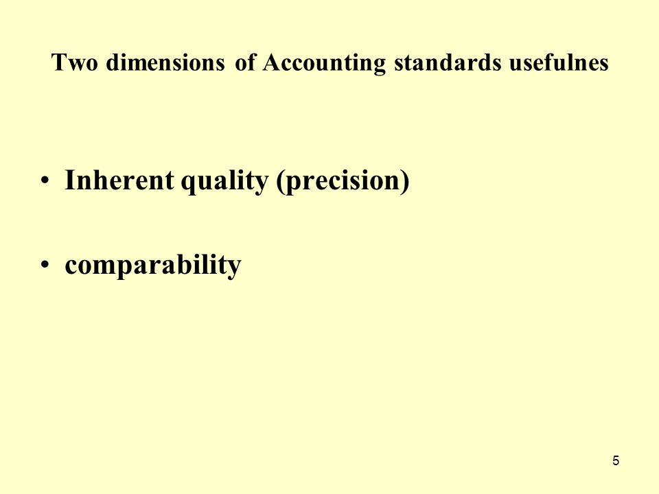 5 Two dimensions of Accounting standards usefulnes Inherent quality (precision) comparability