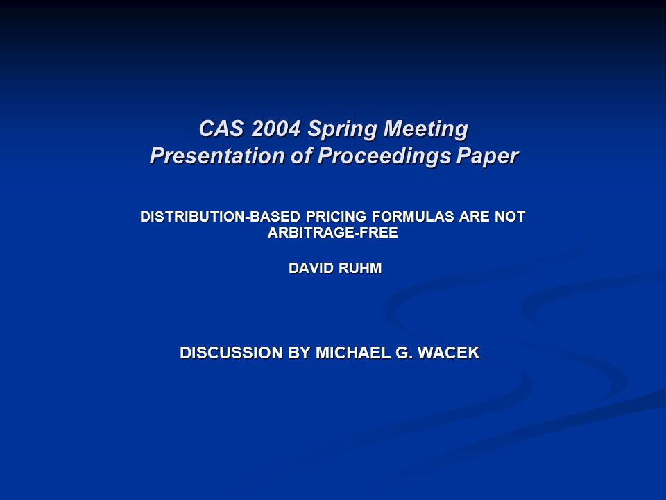 CAS 2004 Spring Meeting Presentation of Proceedings Paper DISTRIBUTION-BASED PRICING FORMULAS ARE NOT ARBITRAGE-FREE DAVID RUHM DAVID RUHM DISCUSSION BY MICHAEL G.
