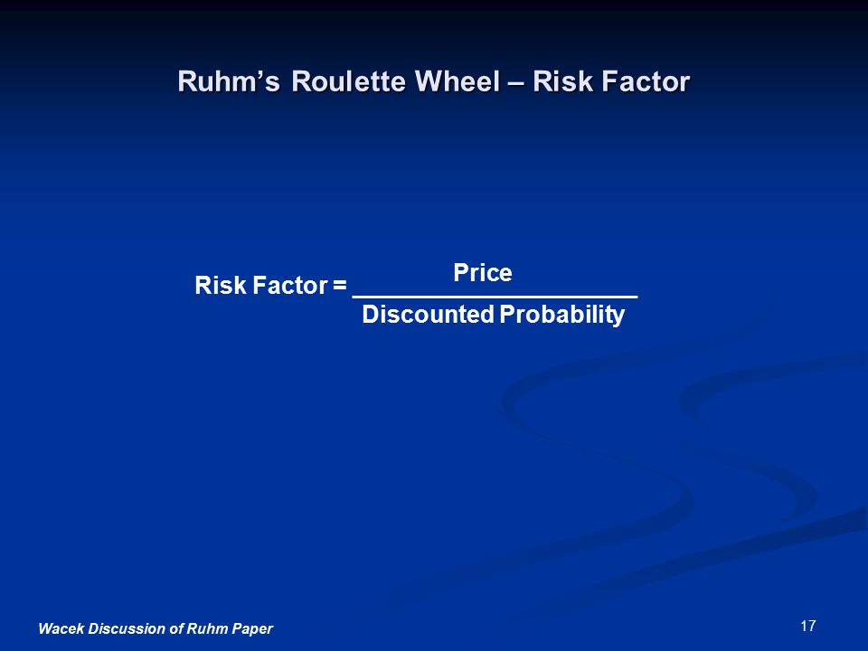 Wacek Discussion of Ruhm Paper 17 Ruhm's Roulette Wheel – Risk Factor Risk Factor = _____________________ Discounted Probability Price